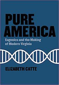 A graphic of the cover of Pure America: Eugenics and the Making of Modern Virginia by Elizabeth Catte