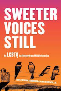 A graphic of the cover of Sweeter Voices Still: An LGBTQ Anthology from Middle America edited by Ryan Schuessler and Kevin Whiteneir Jr.
