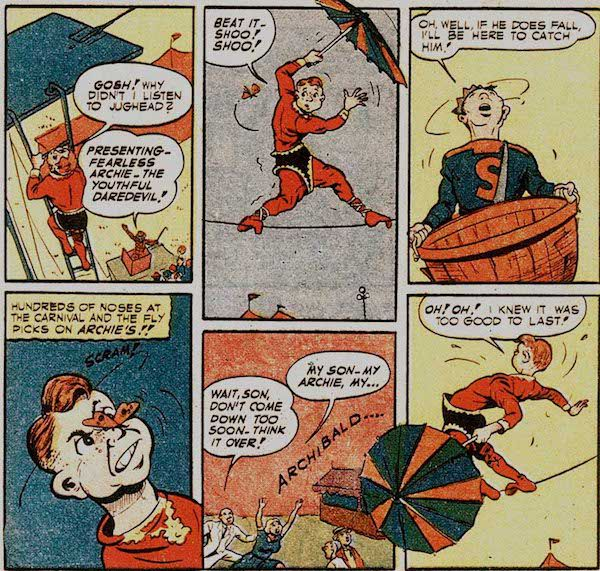 Six panels from Pep Comics #22.  Panel 1: Archie, wearing a too-big red and black trapeze artist costume and carrying an umbrella, climbs up to the tightrope.  Archie: Gosh! Why didn't I listen to Jughead?  Carnival Barker: Presenting - Fearless Archive - the Youthful Daredevil!  Panel 2: Archie wobbles on the tightrope as a bug hovers near him.  Archie: Beat it - shoo! Shoo!  Pane1 3: Jughead looks up, holding a large basket.  Jughead: Oh, well, if he does fall, I'll be here to catch him!  Panel 4: The insect lands on Archie's nose.  Narration Box: Hundreds of noses at the carnival and the fly picks on Archie's!!  Archie: Scram!  Panel 5: Archie's parents run under the tightrope to catch him.  Mr. Andrews: Wait, son, don't come down too soon. Think it over!  Mrs. Andrews: My son - my Archie, my...Archibald...  Panel 6: Archie wobbles dangerously.  Archie: Oh! Oh! I knew it was too good to last!