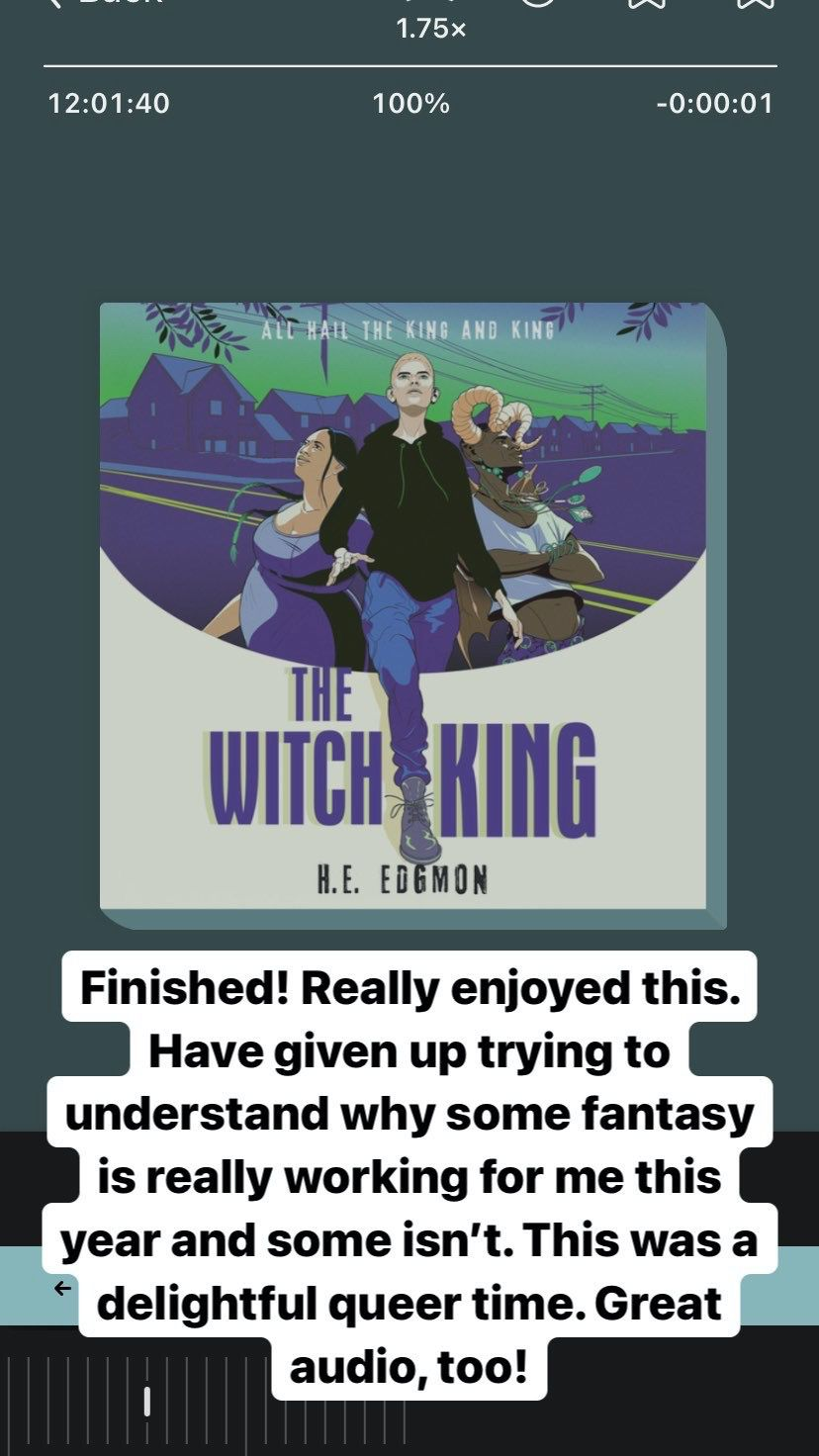 Screenshot of an Instagram story showing The Witch King by H.E. Edgmon playing in the Libby app. Text reads: Finished! Really enjoyed this. Have given up trying to understand why some fantasy is really working for me this year and some isn't. This was a delightful queer time. Great audio, too! Photo by me.