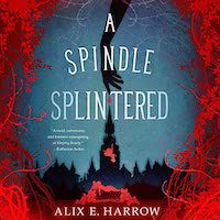 A graphic of the cover of A Spindle Splintered by Alix E. Harrow