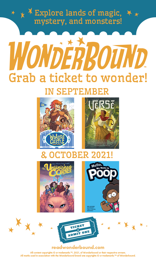 """[image: Four book covers: Wrassle Castle Book 1: Learning the Ropes, Verse Book 1: The Broken Half, The Unfinished Corner, and Hello, My Name is Poop. Text reads: """"Explore lands of magic, mystery, and monsters! WONDERBOUND- Grab a ticket to wonder!""""]"""