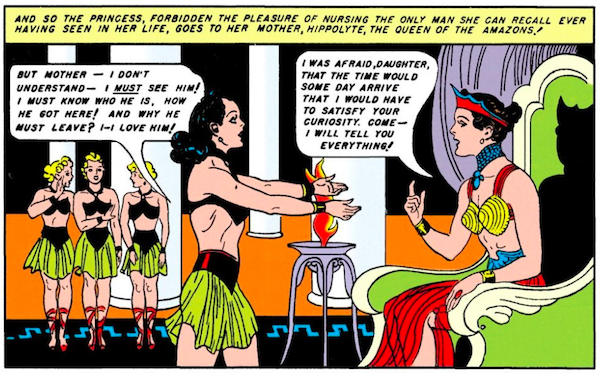 Diana extends her arms pleadingly toward Hippolyta, seated on her throne, while three Amazons watch.  Narration Box: And so the princess, forbidden the pleasure of nursing the only man she can recall ever having seen in her life, goes to her mother, Hippolyte, the queen of the Amazons! Diana: But Mother - I don't understand - I must see him! I must know who he is, how he got here! And why he must leave? I - I love him! Hippolyte: I was afraid, daughter, that the day would some day arrive that I would have to satisfy your curiosity. Come - I will tell you everything!