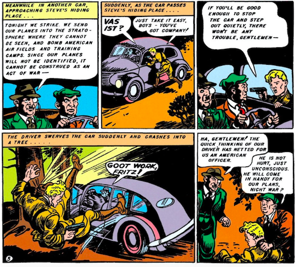 Five panels.  Panel 1: Two Nazi spies in a car.  Nazi #1: Tonight we strike. We send our planes into the stratosphere where they cannot be seen, and bomb American air fields and training camps. Since our planes will not be identified, it cannot be construed as an act of war -   Panel 2: Steve jumps onto the running board, holding a gun.  Narration Box: Suddenly, as the car passes Steve's hiding place... Nazi: Vas ist? Steve: Just take it easy, boys - you've got company!  Panel 3:   Steve: If you'll be good enough to stop the car and step out quietly, there won't be any trouble, gentlemen -   Panel 4: The driver veers into a tree and Steve goes flying.  Narration Box: The driver swerves the car suddenly and crashes into a tree... Nazi #1: Goot work, Fritz!  Panel 5: The Nazis stand over Steve. Nazi #1: Ha, gentlemen! The quick thinking of our driver has netted for us an American officer. Nazi #2: He is not hurt, just unconscious. He will come in handy for our plans, nicht war?