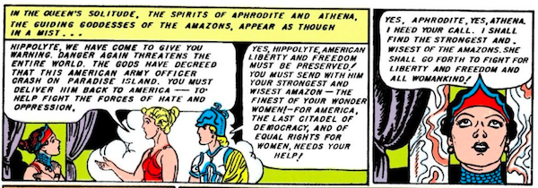 Two panels.  Panel 1: Aphrodite and Athena appear to Hippolyta in a cloud of mist.  Narration Box: In the queen's solitude, the spirits of Aphrodite and Athena, the guiding goddesses of the Amazons, appear as though in a mist... Aphrodite: Hippolyta, we have come to give you warning. Danger again threatens the entire world. The gods have decreed that this American army officer crash on Paradise Island. You must deliver him back to America - to help fight the forces of hate and oppression. Athena: Yes, Hippolyta, American liberty and freedom must be preserved! You must send with him your strongest and wisest Amazon - the finest of your wonder women! - for America, the last citadel of democracy, and of equal rights for women, needs your help!  Panel 2:  Hippolyta: Yes, Aphrodite, yes, Athena, I heed your call. I shall find the strongest and wisest of the Amazons. She shall go forth to fight for liberty and freedom and all womankind!