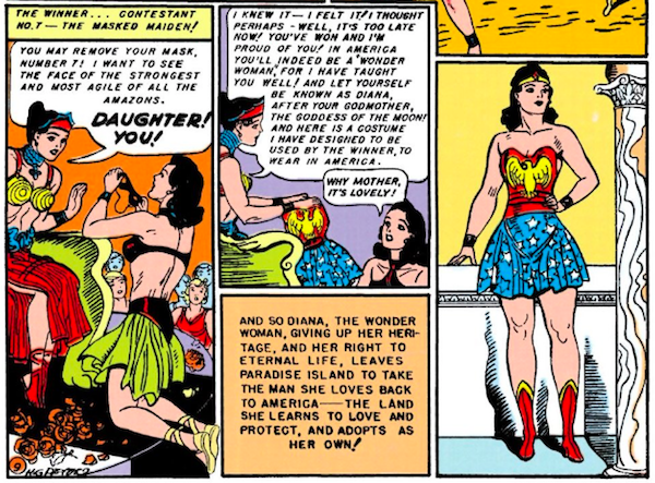 """Three panels.  Panel 1: Diana removes her mask as she kneels before a shocked Hippolyta's throne.  Narration Box: The winner...Contestant No. 7 - the masked maiden! Hippolyta: You may remove your mask, Number 7! I want to see the face of the strongest and most agile of all the Amazons. Daughter! You!  Panel 2: Hippolyta presents the Wonder Woman costume.  Hippolyta: I knew it - I felt it! I thought perhaps - well, it's too late now! You've won and I'm proud of you! In America you'll indeed be a """"Wonder Woman,"""" for I have taught you well! And let yourself be known as Diana, after your godmother, the goddess of the moon! And here is a costume I have designed to be used by the winner, to wear in America. Diana: Why Mother, it's lovely! Narration Box: And so Diana, the Wonder Woman, giving up her heritage, and her right to eternal life, leaves Paradise Island to take the man she loves back to America - the land she learns to love and protect, and adopts as her own!  Panel 3: Diana poses majestically in the costume."""
